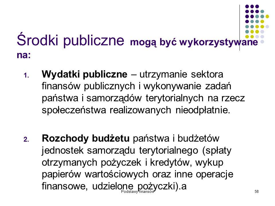 Podstawy finansów58 Środki publiczne mogą być wykorzystywane na: 1. Wydatki publiczne – utrzymanie sektora finansów publicznych i wykonywanie zadań pa