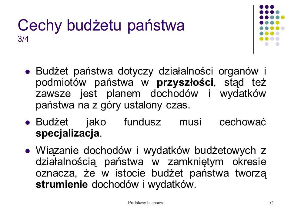 Podstawy finansów71 Cechy budżetu państwa 3/4 Budżet państwa dotyczy działalności organów i podmiotów państwa w przyszłości, stąd też zawsze jest plan