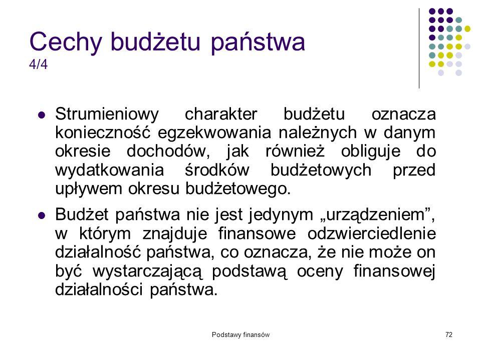 Podstawy finansów72 Cechy budżetu państwa 4/4 Strumieniowy charakter budżetu oznacza konieczność egzekwowania należnych w danym okresie dochodów, jak
