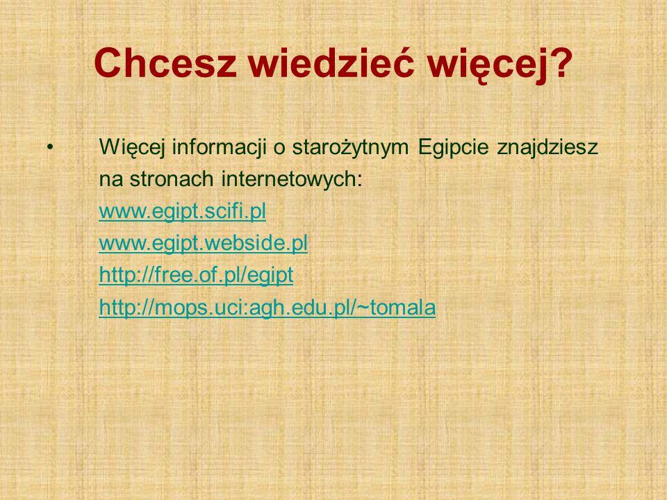 Chcesz wiedzieć więcej? Więcej informacji o starożytnym Egipcie znajdziesz na stronach internetowych: www.egipt.scifi.pl www.egipt.webside.pl http://f