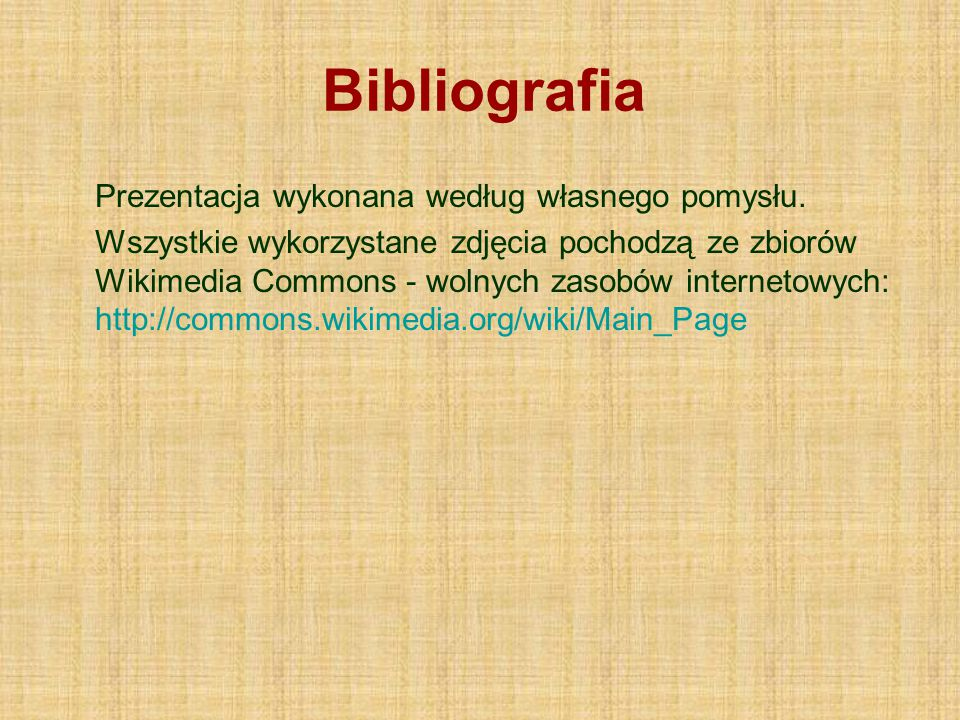 Bibliografia Prezentacja wykonana według własnego pomysłu. Wszystkie wykorzystane zdjęcia pochodzą ze zbiorów Wikimedia Commons - wolnych zasobów inte