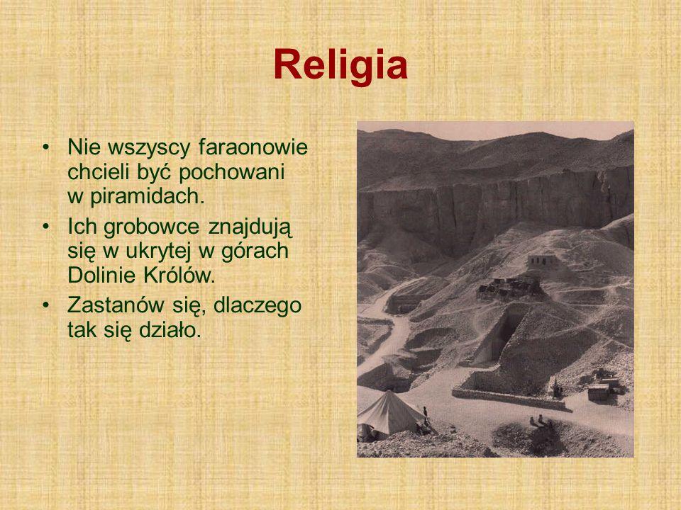 Religia Nie wszyscy faraonowie chcieli być pochowani w piramidach. Ich grobowce znajdują się w ukrytej w górach Dolinie Królów. Zastanów się, dlaczego