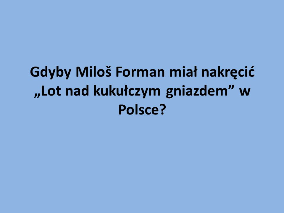 """Gdyby Miloš Forman miał nakręcić """"Lot nad kukułczym gniazdem w Polsce"""