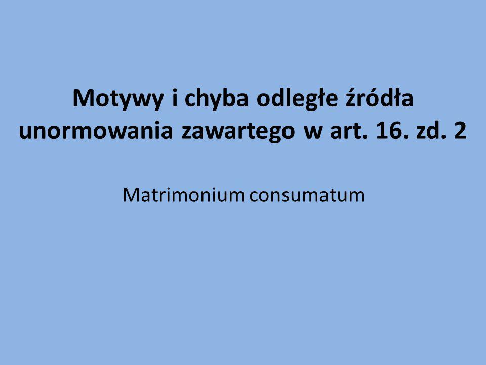 Motywy i chyba odległe źródła unormowania zawartego w art. 16. zd. 2 Matrimonium consumatum