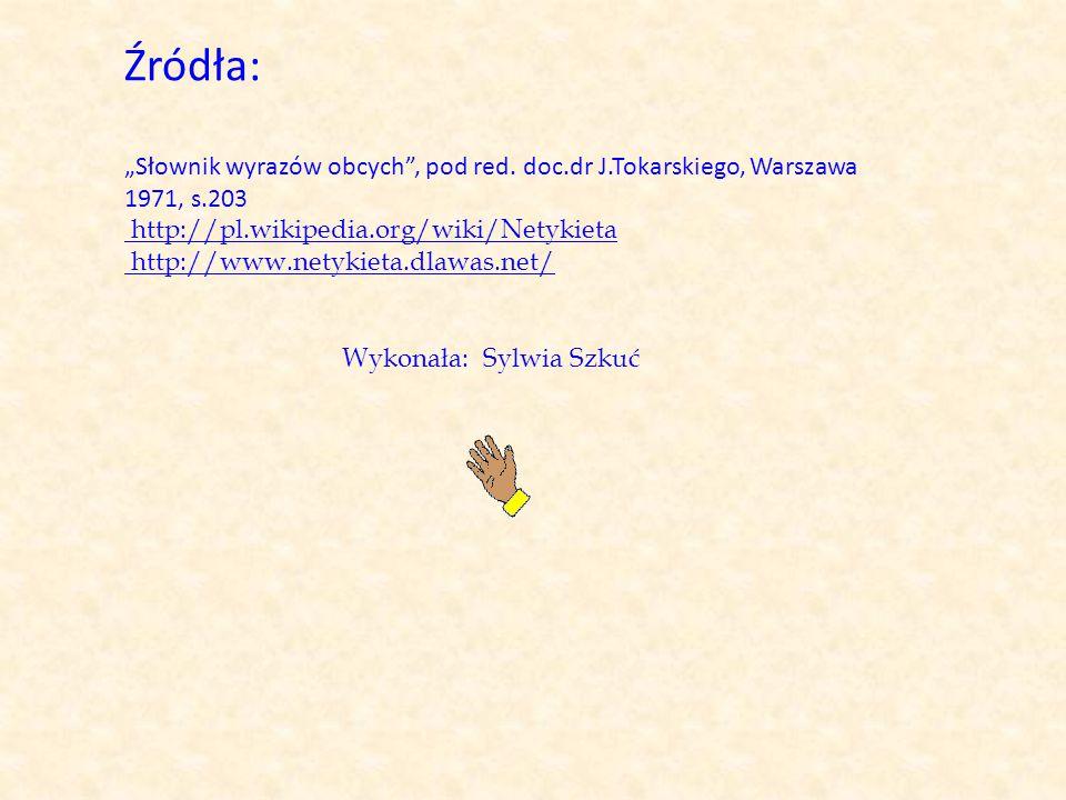 """Źródła: """"Słownik wyrazów obcych"""", pod red. doc.dr J.Tokarskiego, Warszawa 1971, s.203 http://pl.wikipedia.org/wiki/Netykieta http://www.netykieta.dlaw"""