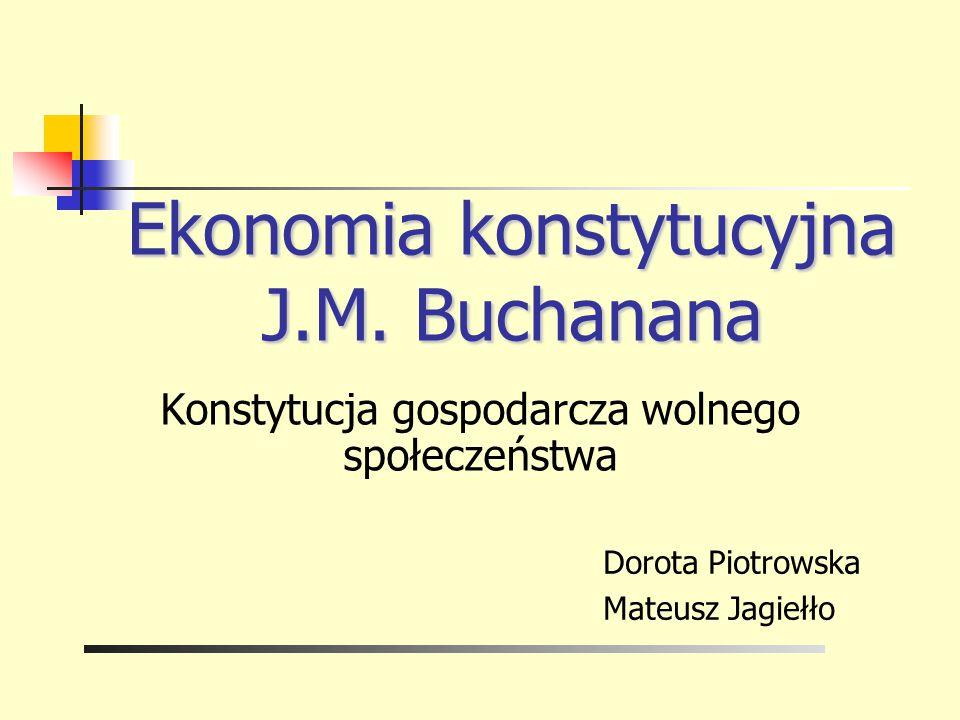 Ekonomia konstytucyjna J.M. Buchanana Dorota Piotrowska Mateusz Jagiełło Konstytucja gospodarcza wolnego społeczeństwa