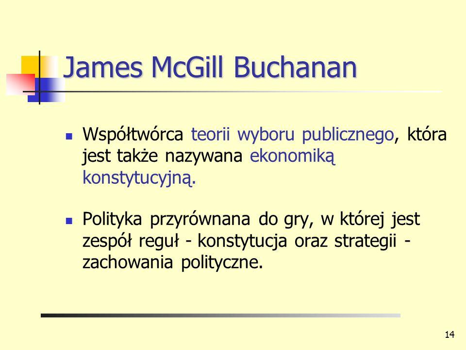 James McGill Buchanan Współtwórca teorii wyboru publicznego, która jest także nazywana ekonomiką konstytucyjną. Polityka przyrównana do gry, w której