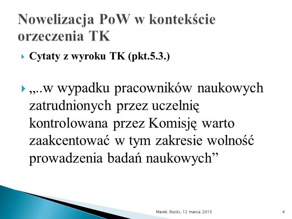 """ Cytaty z wyroku TK (pkt.5.3.)  """"..w wypadku pracowników naukowych zatrudnionych przez uczelnię kontrolowana przez Komisję warto zaakcentować w tym zakresie wolność prowadzenia badań naukowych Marek Rocki, 12 marca 20154"""