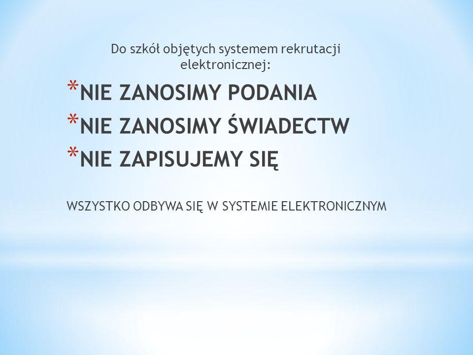 Do szkół objętych systemem rekrutacji elektronicznej: * NIE ZANOSIMY PODANIA * NIE ZANOSIMY ŚWIADECTW * NIE ZAPISUJEMY SIĘ WSZYSTKO ODBYWA SIĘ W SYSTEMIE ELEKTRONICZNYM