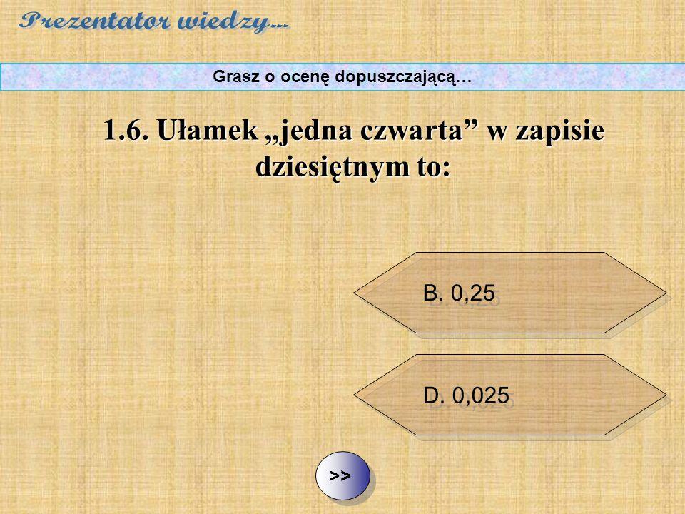 """B. 0,25 C. 0,14 D. 0,025 ½ ½1.6. Ułamek """"jedna czwarta"""" w zapisie dziesiętnym to: Grasz o ocenę dopuszczającą… A. 0,40"""