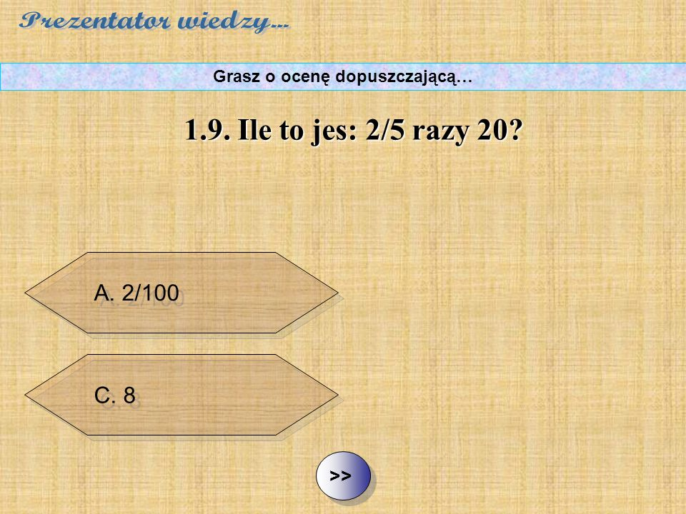 B. 20 i 2/5 C. 8 D. 10/5 ½ ½1.9. Ile to jest: 2/5 razy 20? Grasz o ocenę dopuszczającą… A. 2/100