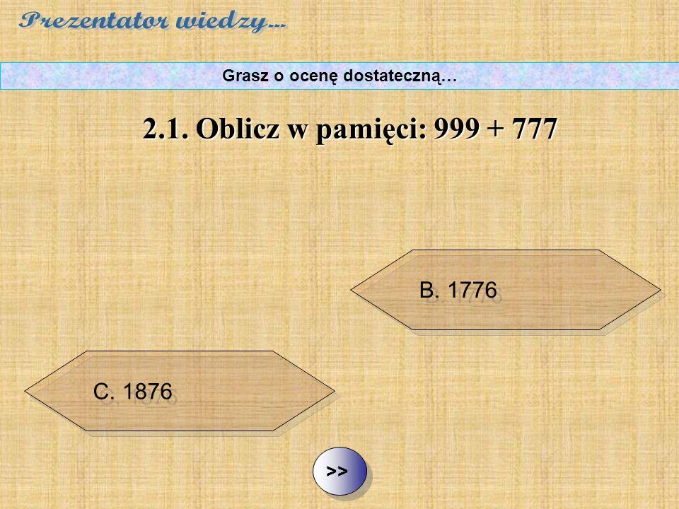 B. 1776 C. 1876 D. 9777 ½ ½2.1.Oblicz w pamięci: 999 + 777 Grasz o ocenę dostateczną… A. 1777