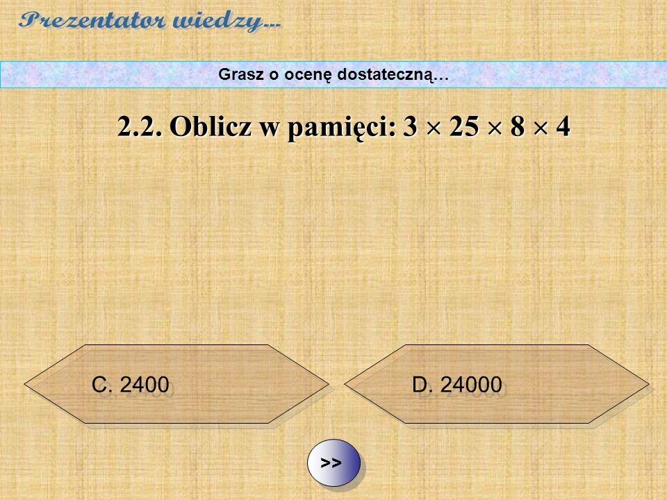 B. 240 C. 2400 D. 24000 ½ ½2.2. Oblicz w pamięci: 3  25  8  4 Grasz o ocenę dostateczną… A. 400