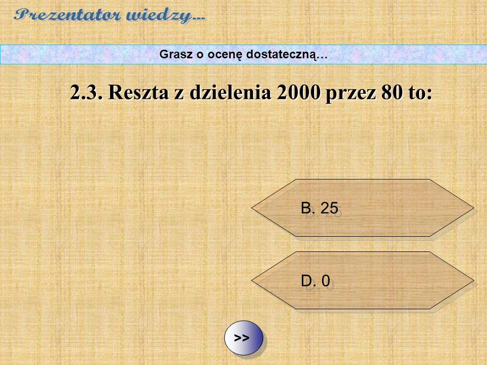 B. 25 C. 10 D. 0 ½ ½2.3. Reszta z dzielenia 2000 przez 80 to: Grasz o ocenę dostateczną… A. 15