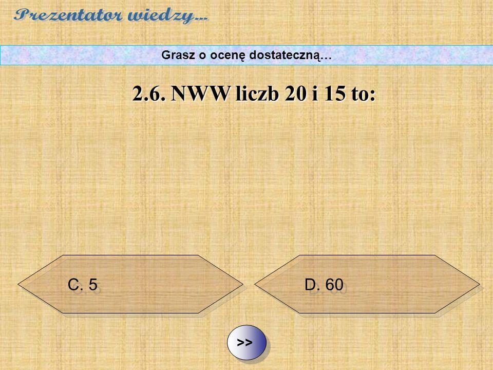 B. 300 C. 5 D. 60 ½ ½2.6. NWW liczb 20 i 15 to: Grasz o ocenę dostateczną… A. 1