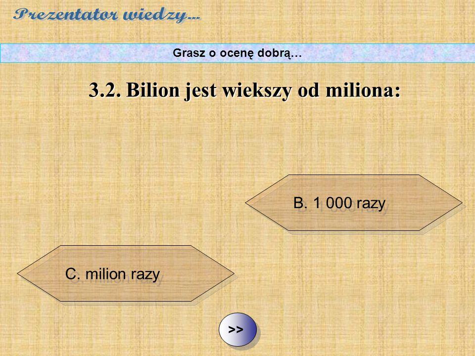 B. 1 000 razy C. milion razy D. miliard razy ½ ½3.2. Bilion jest większy od miliona: Grasz o ocenę dobrą… A. 100 razy