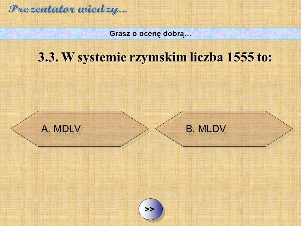 B. MLDV C. MCCCCCLLLLLV D. CDLV ½ ½3.3. W systemie rzymskim liczba 1555 to: Grasz o ocenę dobrą… A. MDLV