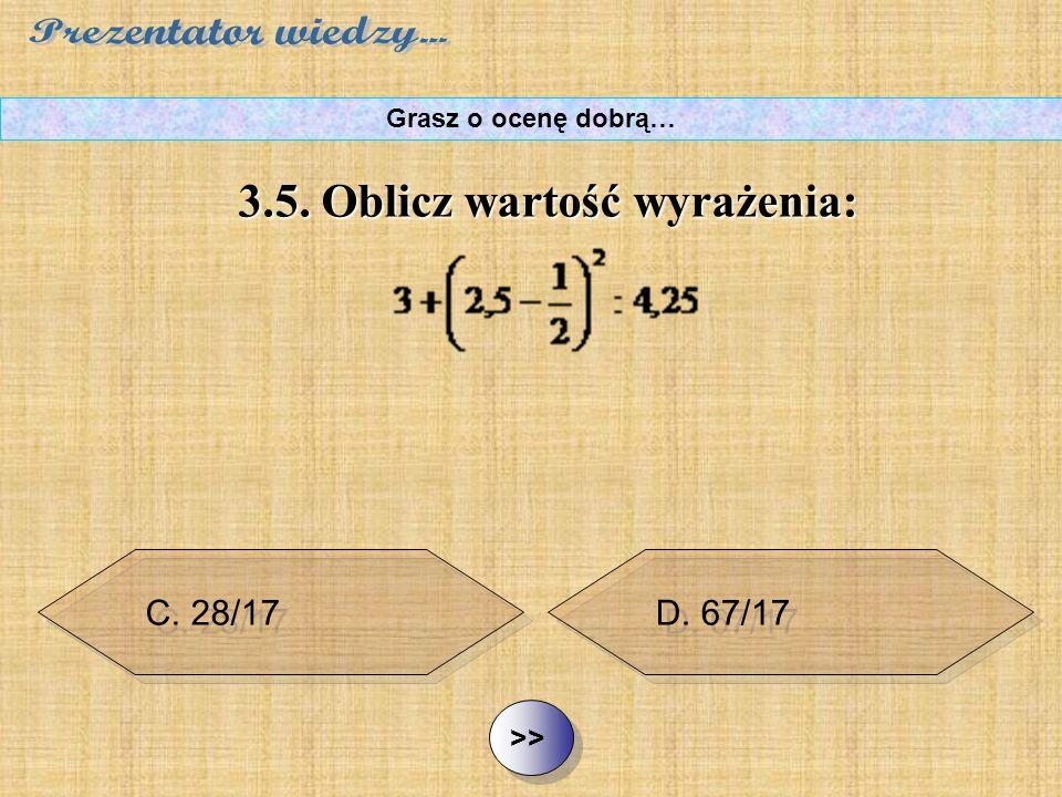B. 100/17 C. 28/17 D. 67/17 ½ ½3.5. Oblicz wartość wyrażenia: Grasz o ocenę dobrą… A. 119/4