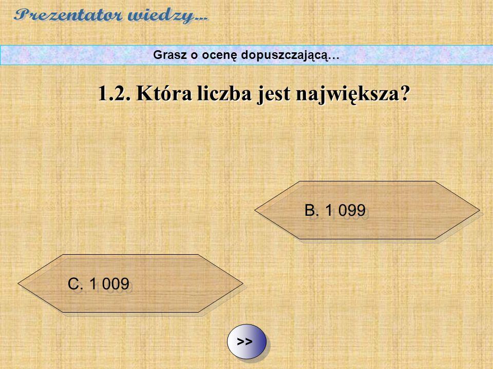 B.1 099 C. 1 009 D. 1 090 ½ ½1.2. Która liczba jest największa? Grasz o ocenę dopuszczającą… A. 999