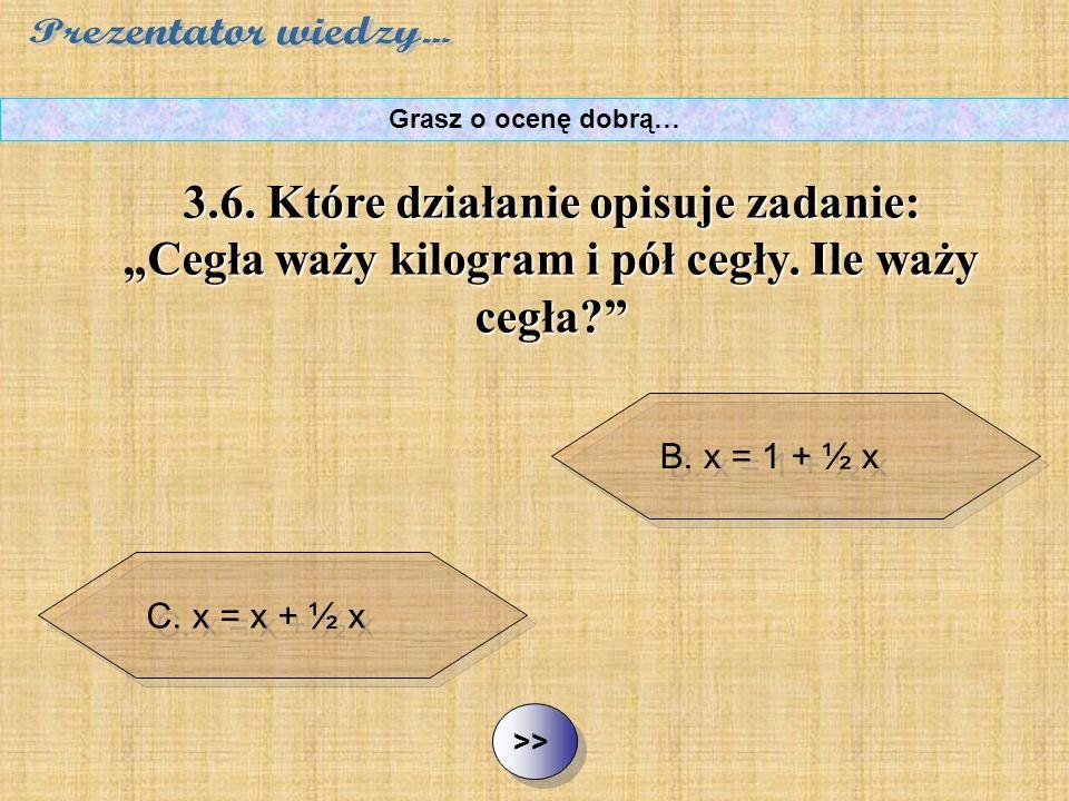 """B. x = 1 + ½ x C. x = x + ½ x D. 2x = 1 + ½ x ½ ½3.6. Które działanie opisuje zadanie: """"Cegła waży kilogram i pół cegły. Ile waży cegła?"""" Grasz o ocen"""