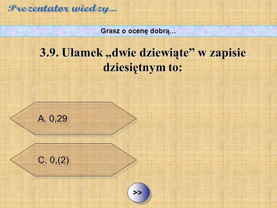 """B. 0,222 C. 0,(2) D. 2,(9) ½ ½3.9. Ułamek """"dwie dziewiąte"""" w zapisie dziesiętnym to: Grasz o ocenę dobrą… A. 0,29"""