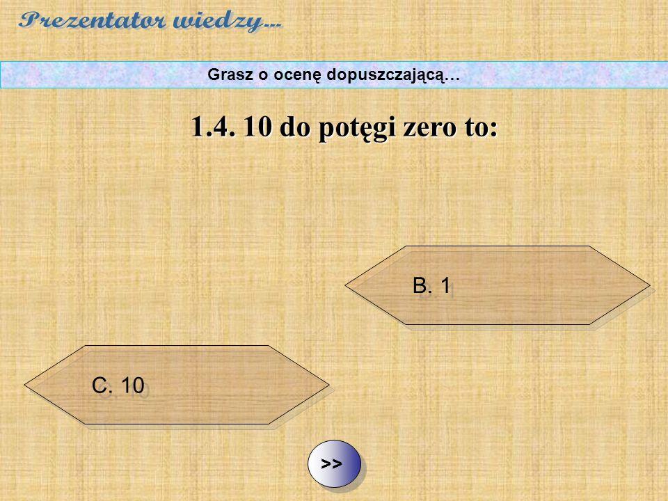 B. 1 C. 10 D. 100 ½ ½1.4. 10 do potęgi zero to: Grasz o ocenę dopuszczającą… A. 0