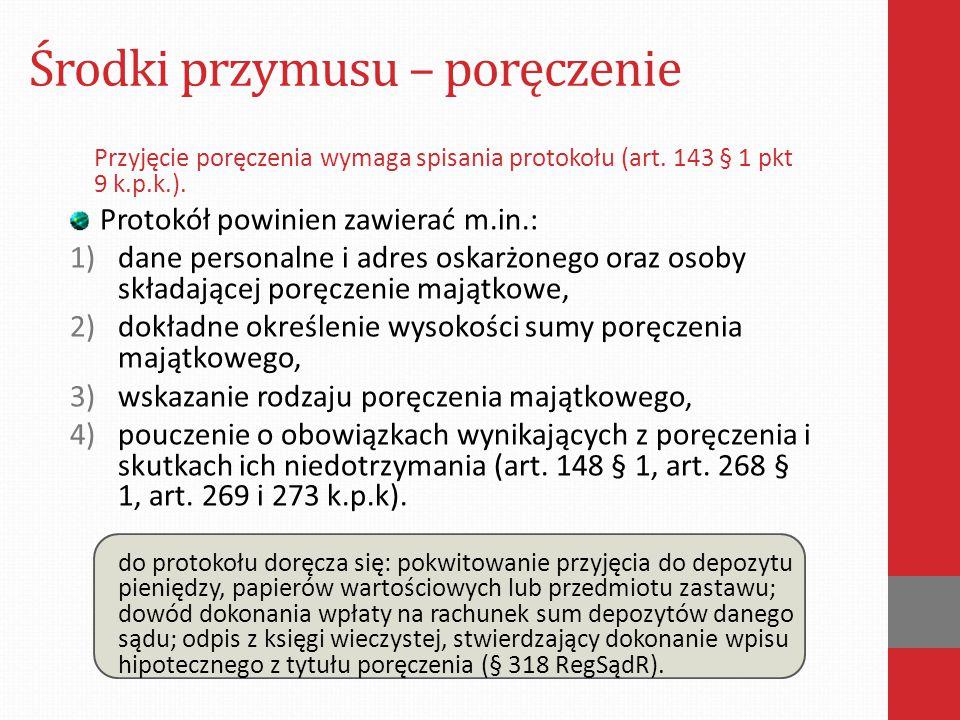 Środki przymusu – poręczenie Przyjęcie poręczenia wymaga spisania protokołu (art. 143 § 1 pkt 9 k.p.k.). Protokół powinien zawierać m.in.: 1)dane pers
