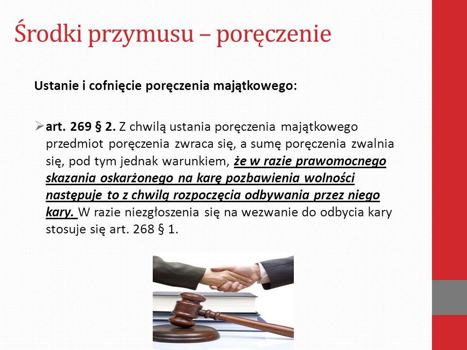 Środki przymusu – poręczenie Ustanie i cofnięcie poręczenia majątkowego:  art. 269 § 2. Z chwilą ustania poręczenia majątkowego przedmiot poręczenia