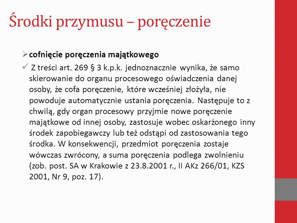 Środki przymusu – poręczenie  cofnięcie poręczenia majątkowego Z treści art. 269 § 3 k.p.k. jednoznacznie wynika, że samo skierowanie do organu proce