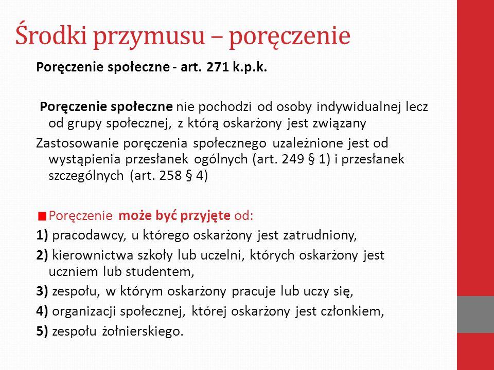 Środki przymusu – poręczenie Poręczenie społeczne - art. 271 k.p.k. Poręczenie społeczne nie pochodzi od osoby indywidualnej lecz od grupy społecznej,