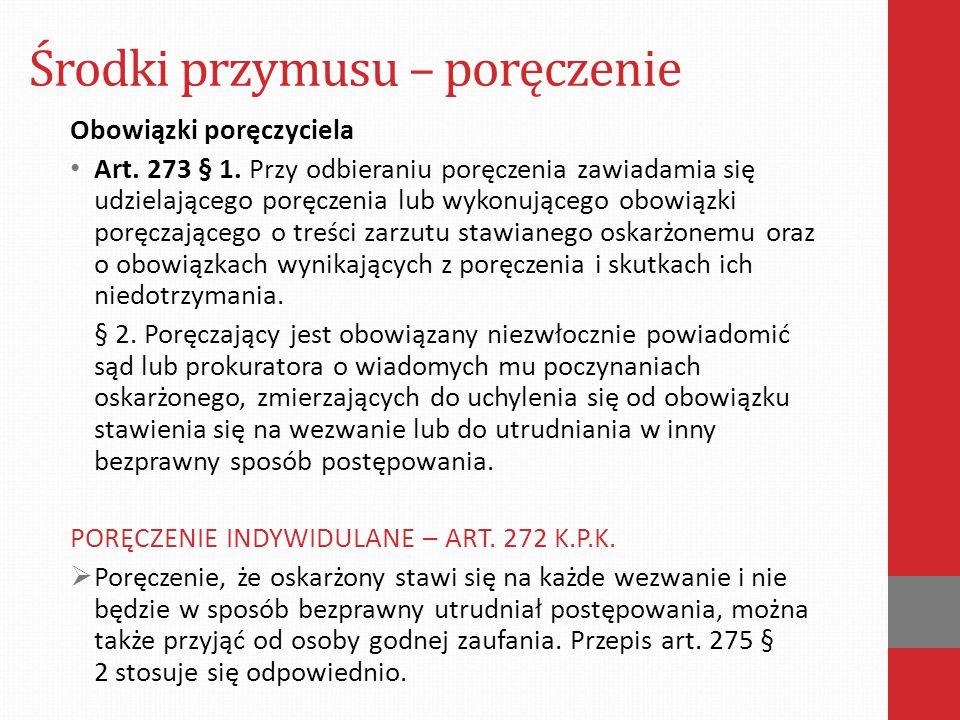 Środki przymusu – poręczenie Obowiązki poręczyciela Art. 273 § 1. Przy odbieraniu poręczenia zawiadamia się udzielającego poręczenia lub wykonującego