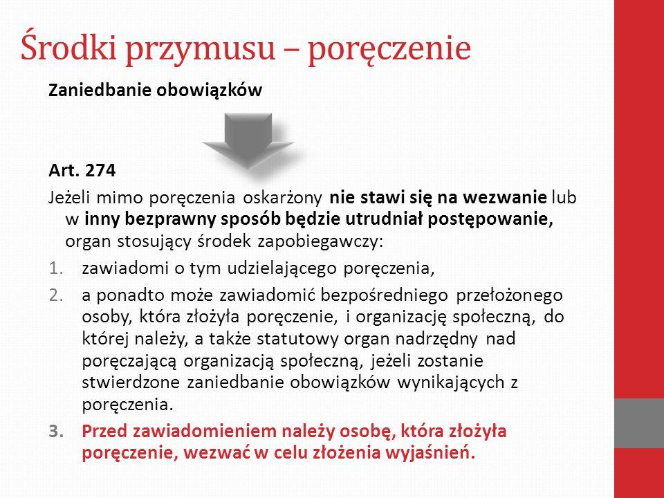 Środki przymusu – poręczenie Zaniedbanie obowiązków Art. 274 Jeżeli mimo poręczenia oskarżony nie stawi się na wezwanie lub w inny bezprawny sposób bę
