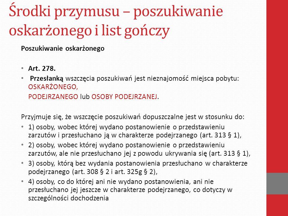Środki przymusu – poszukiwanie oskarżonego i list gończy Poszukiwanie oskarżonego Art. 278. Przesłanką wszczęcia poszukiwań jest nieznajomość miejsca
