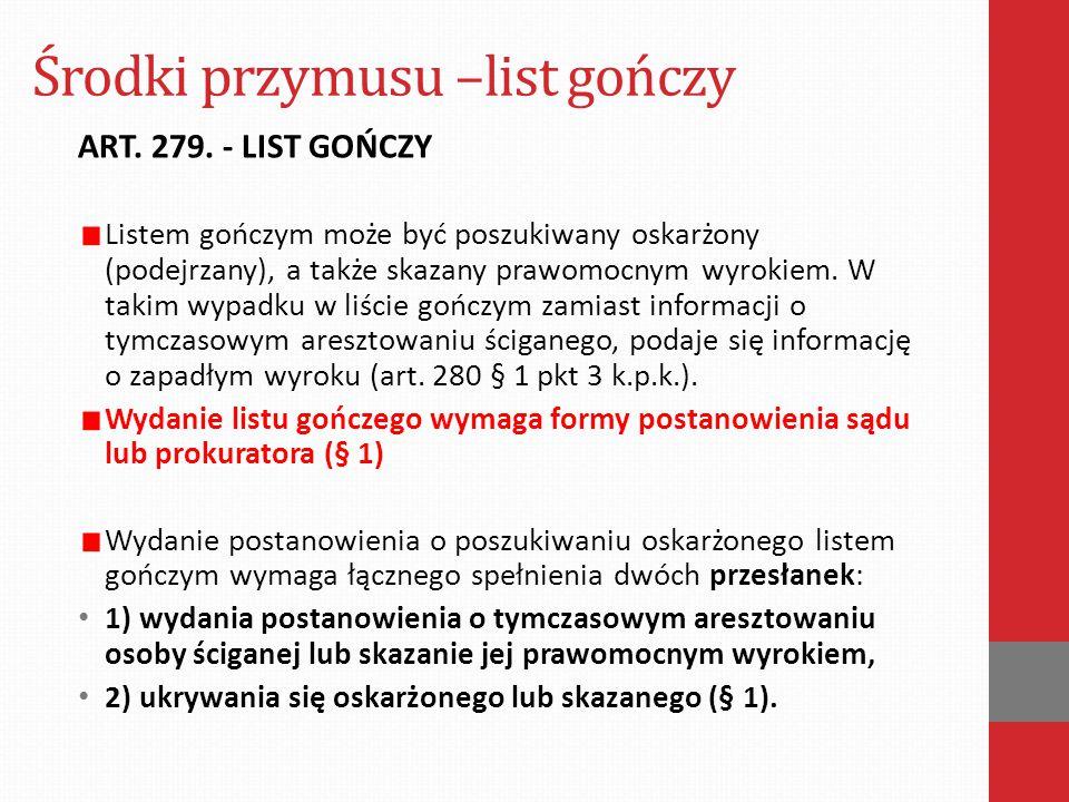 Środki przymusu –list gończy ART. 279. - LIST GOŃCZY Listem gończym może być poszukiwany oskarżony (podejrzany), a także skazany prawomocnym wyrokiem.