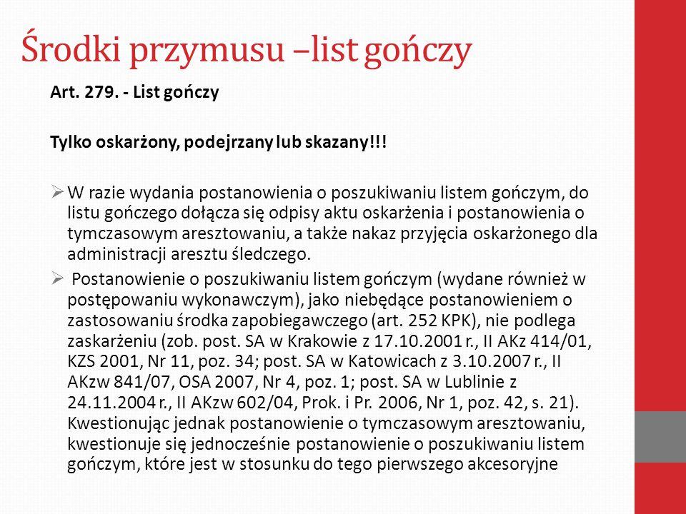 Środki przymusu –list gończy Art. 279. - List gończy Tylko oskarżony, podejrzany lub skazany!!!  W razie wydania postanowienia o poszukiwaniu listem