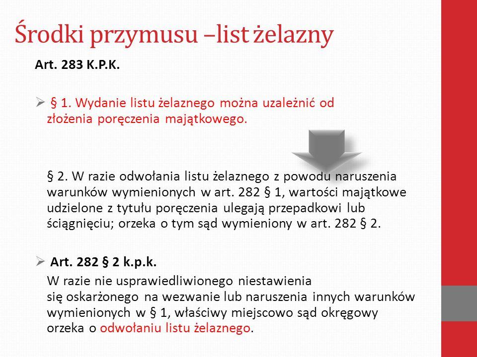 Środki przymusu –list żelazny Art. 283 K.P.K.  § 1. Wydanie listu żelaznego można uzależnić od złożenia poręczenia majątkowego. § 2. W razie odwołani