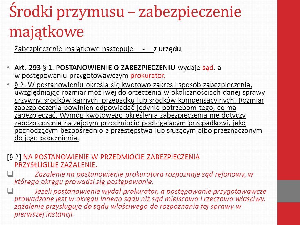 Środki przymusu – zabezpieczenie majątkowe Zabezpieczenie majątkowe następuje - z urzędu, Art. 293 § 1. POSTANOWIENIE O ZABEZPIECZENIU wydaje sąd, a w