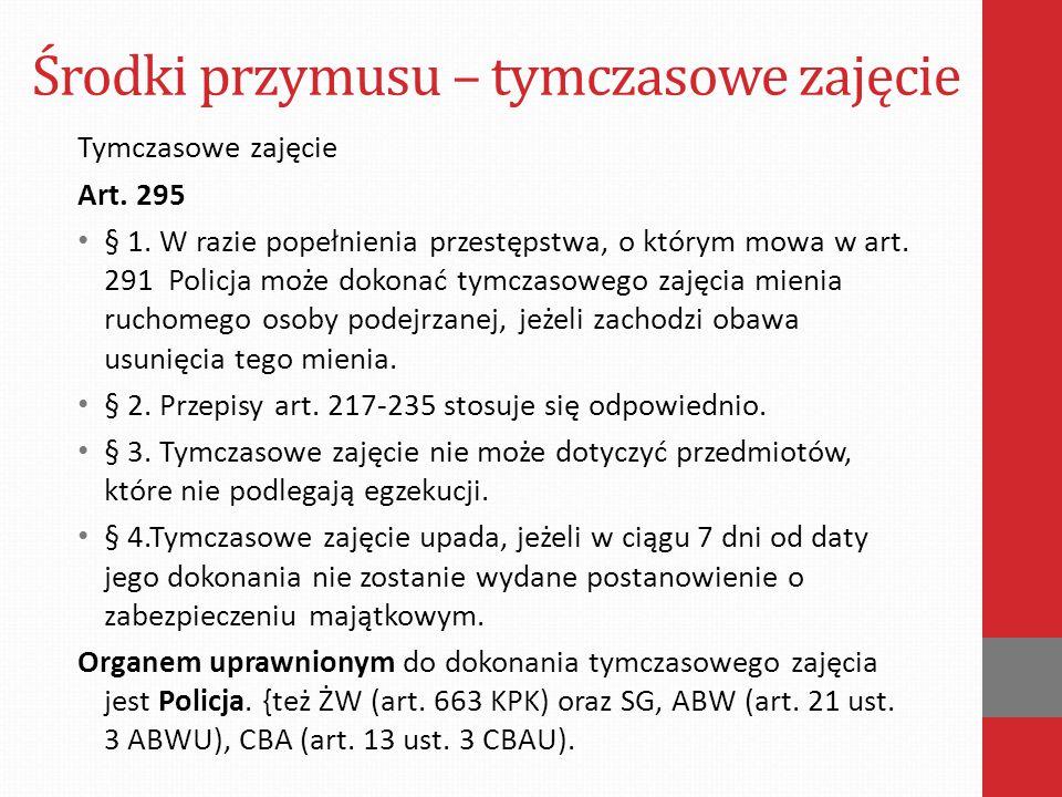 Środki przymusu – tymczasowe zajęcie Tymczasowe zajęcie Art. 295 § 1. W razie popełnienia przestępstwa, o którym mowa w art. 291 Policja może dokonać
