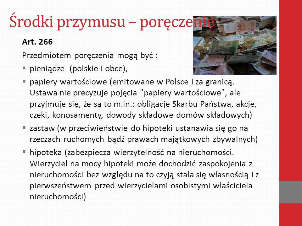 Środki przymusu – poręczenie Art. 266 Przedmiotem poręczenia mogą być :  pieniądze (polskie i obce),  papiery wartościowe (emitowane w Polsce i za g