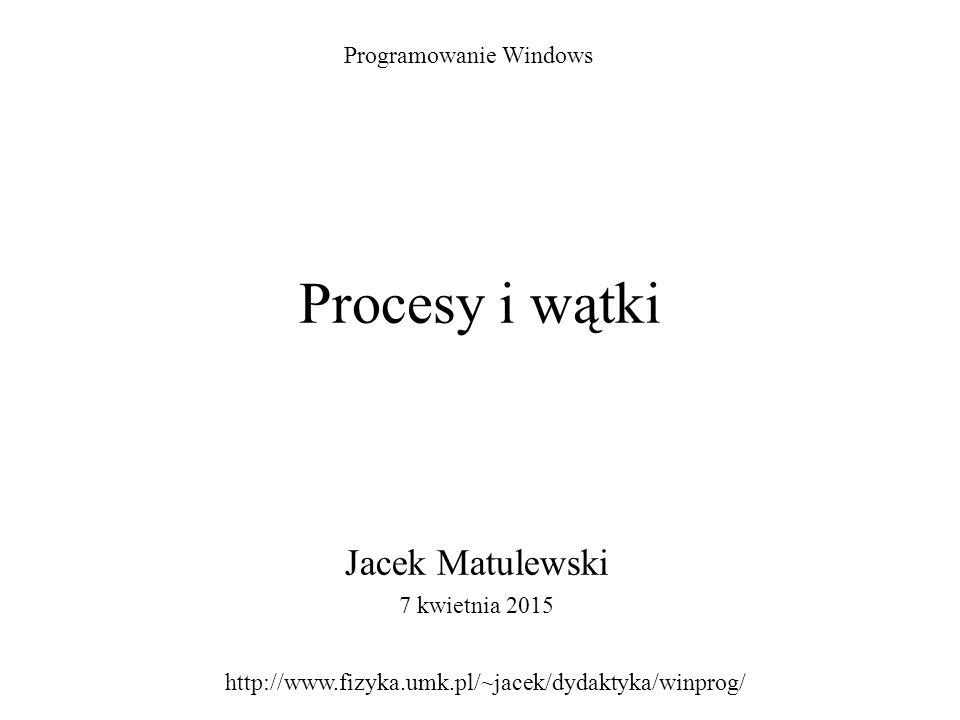 Procesy i wątki Jacek Matulewski 7 kwietnia 2015 Programowanie Windows http://www.fizyka.umk.pl/~jacek/dydaktyka/winprog/