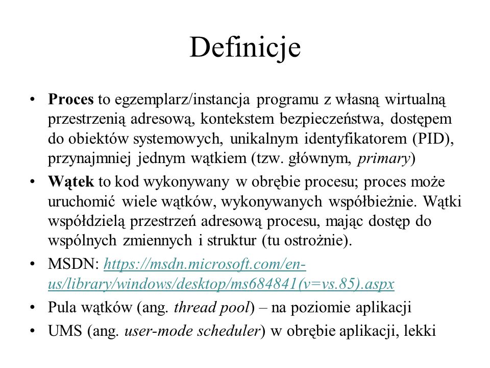 Uruchamianie procesów Tworzenie procesów to de facto uruchamianie programów Wcześniej poznaliśmy funkcje WinExec i ShellExecute Obie otaczają funkcję CreateProcess Proces zwraca strukturę PROCESS_INFORMATION zawierającą uchwyt procesu, uchwyt głównego wątku, PID, i identyfikator głównego wątku.