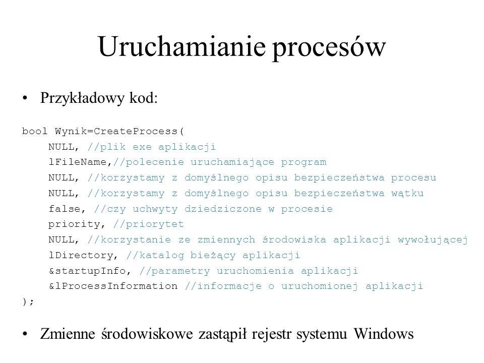 Uruchamianie procesów Przykładowy kod: bool Wynik=CreateProcess( NULL, //plik exe aplikacji lFileName,//polecenie uruchamiające program NULL, //korzys