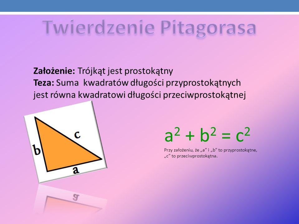 Założenie: Trójkąt jest prostokątny Teza: Suma kwadratów długości przyprostokątnych jest równa kwadratowi długości przeciwprostokątnej a 2 + b 2 = c 2