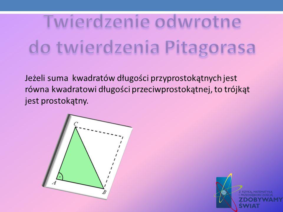 Jeżeli suma kwadratów długości przyprostokątnych jest równa kwadratowi długości przeciwprostokątnej, to trójkąt jest prostokątny.