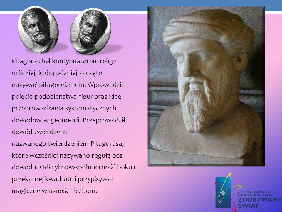 Pitagoras był kontynuatorem religii orfickiej, którą później zaczęto nazywać pitagoreizmem. Wprowadził pojęcie podobieństwa figur oraz ideę przeprowad