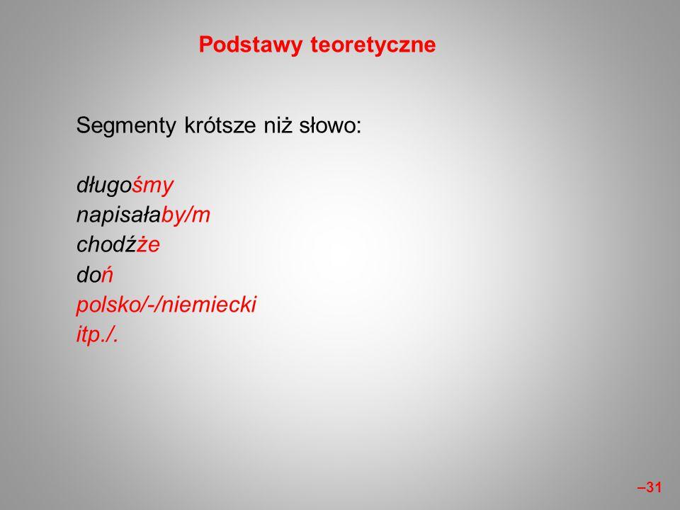 Segmenty krótsze niż słowo: długośmy napisałaby/m chodźże doń polsko/-/niemiecki itp./. Podstawy teoretyczne –31