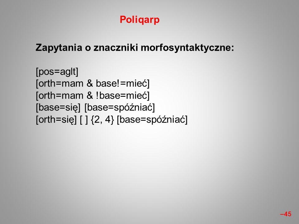 Zapytania o znaczniki morfosyntaktyczne: [pos=aglt] [orth=mam & base!=mieć] [orth=mam & !base=mieć] [base=się] [base=spóźniać] [orth=się] [ ] {2, 4} [