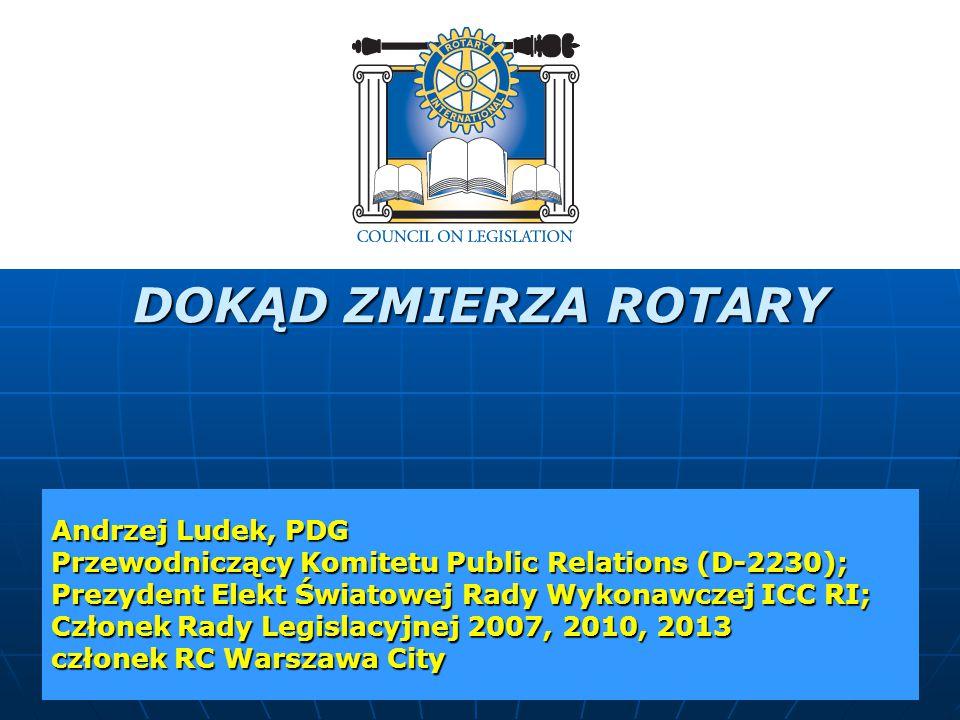 DOKĄD ZMIERZA ROTARY Andrzej Ludek, PDG Przewodniczący Komitetu Public Relations (D-2230); Prezydent Elekt Światowej Rady Wykonawczej ICC RI; Członek Rady Legislacyjnej 2007, 2010, 2013 członek RC Warszawa City