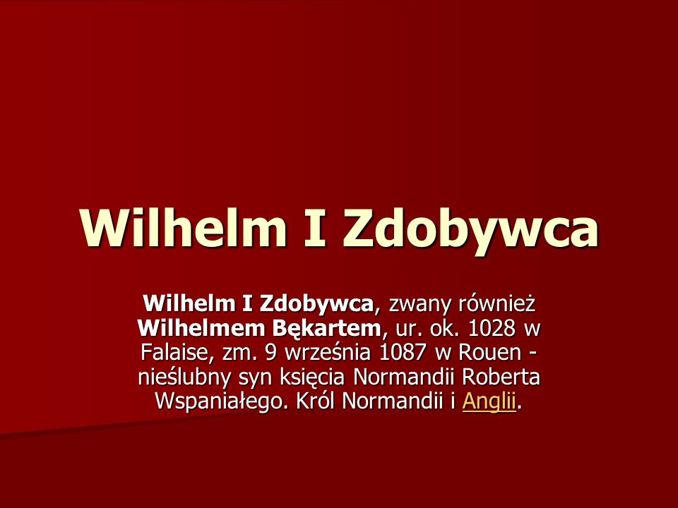 Wilhelm I Zdobywca Wilhelm I Zdobywca, zwany również Wilhelmem Bękartem, ur. ok. 1028 w Falaise, zm. 9 września 1087 w Rouen - nieślubny syn księcia N