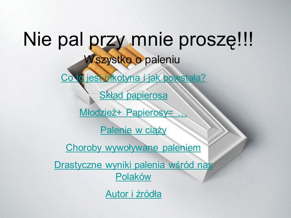 Nie pal przy mnie proszę!!! Wszystko o paleniu Co to jest nikotyna i jak powstała? Skład papierosa Młodzież+ Papierosy= … Palenie w ciąży Choroby wywo
